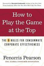How to Play the Game at the Top: The 9 Rules for Consummate Corporate Effectiven