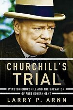 Churchill's Trial : Winston Churchill and the Salvation of Free Government by...