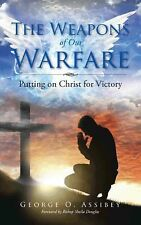 The Weapons of Our Warfare : Putting on Christ for Victory by George Assibey...