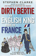 Dirty Bertie: An English King Made in France, Clarke, Stephen, New Condition