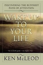 Wake Up To Your Life: Discovering the Buddhist Path of Attention by McLeod, Ken