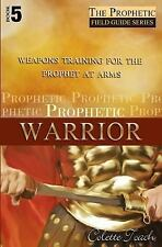 Prophetic Warrior : Weapons Training for the Prophet at Arms by Colette Toach...