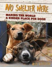 No Shelter Here : Making the World a Kinder Place for Dogs by Rob Laidlaw...