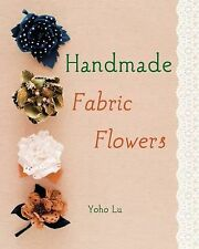 Handmade Fabric Flowers: 32 Beautiful Blooms to Make, Lu, You-Zhen