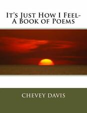 It's Just How I Feel- a Book of Poems by Chevey Davis (2013, Paperback, Large...