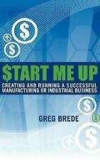 Start Me Up: Creating and Running a Successful Manufacturing or Industrial