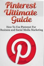 Pinterest Ultimate Guide : How to Use Pinterest for Business and Social Media...