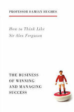 How to Think Like Sir Alex Ferguson: The Business of Winning and Managing Succes
