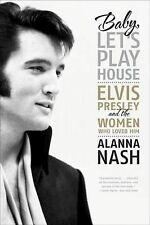Baby, Let's Play House : Elvis Presley and the Women Who Loved Him by Alanna...