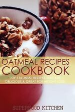 Oatmeal Recipes Cookbook : Top Oatmeal Recipes That Are Delicious and Great...