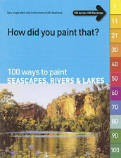100 Ways to Paint Seascapes, Rivers and Lakes: volume 1 (How Did You Paint That?
