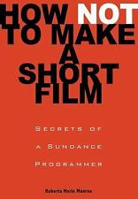 How Not to Make a Short Film: Secrets from a Sundance Programmer Munroe, Robert