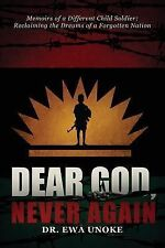 Dear God, Never Again : Memoirs of a Different Child Soldier; Reclaiming the...