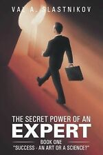 The Secret Power of an Expert : Book One Success - an Art or a Science? by...