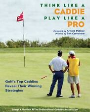 Think Like a Caddie...Play Like a Pro: Golf's Top Caddies Share Their -ExLibrary