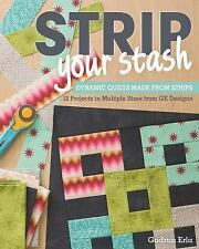 Strip Your Stash : Dynamic Quilts Made from Strips: 12 Projects in Multiple Size
