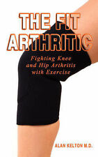 The Fit Arthritic: Fighting Knee and Hip Arthritis with Exercise. by Alan...