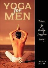 Yoga for Men : Postures for Healthy, Stress-Free Living by Thomas Claire...