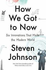 How We Got to Now : Six Innovations That Made the Modern World by Steven Johnson