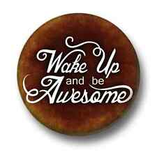 Wake Up And Be Awesome 1 Inch / 25mm Pin Button Badge Cute Cool Funny Novelty