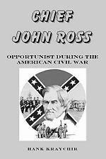 Chief John Ross : Opportunist During the American Civil War by Hank Kraychir...