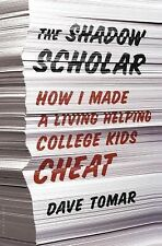 The Shadow Scholar : How I Made a Living Helping College Kids Cheat Dave Tomar