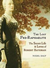 The Lost Pre-Raphaelite: The Secret Life and Loves of Robert Bateman Brand New