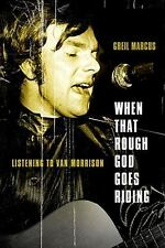 When That Rough God Goes Riding : Listening to Van Morrison by Greil Marcus New