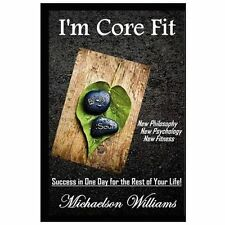 I'm Core Fit : Success in One Day for the Rest of Your Life! by Michaelson...