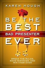 Be the Best Bad Presenter Ever : Break the Rules, Make Mistakes, and Win Them...