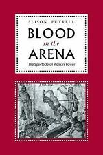 Blood in the Arena : The Spectacle of Roman Power by Alison Futrell (2001,...