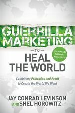 Guerrilla Marketing to Heal the World : Combining Principles and Profit to...