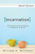 Incarnation: The Surprising Overlap of Heaven & Earth (Belief Matters), Willimon
