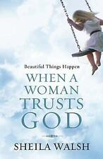 Beautiful Things Happen When a Woman Trusts God by Walsh, Sheila, Good Book