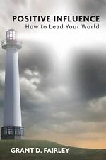 Positive Influence : How to Lead Your World by Grant D. Fairley (2013,...