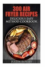 300 Air Fryer Recipes : Delicious Easy Method Cookbook by Justin Ramsey...
