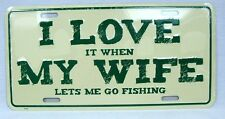 I LOVE IT WHEN MY WIFE LETS ME GO FISHING CAR TRUCK TAG LICENSE PLATE MAN CAVE