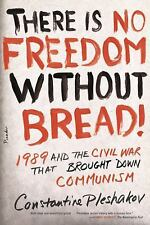 There Is No Freedom Without Bread!: 1989 and the Civil War That Brought Down Com