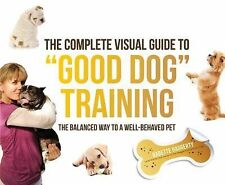 The Complete Visual Guide to Good Dog Training: The Balanced Way to A Well Behav