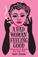 A Bad Woman Feeling Good : Blues and the Women Who Sing Them by Buzzy Jackson...