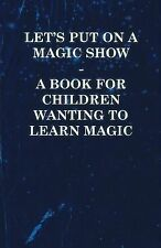 Let's Put on a Magic Show - a Book for Children Wanting to Learn Magic by...