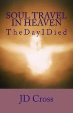 Soul Travel in Heaven : The Day I Died by J. D. Cross (2015, Paperback)