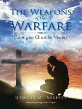 The Weapons of Our Warfare : Putting on Christ for Victory by George O....