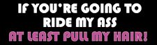 Funny MAGNETIC Bumper Sticker: If You're Going To Ride My A$$, At Least Pull My