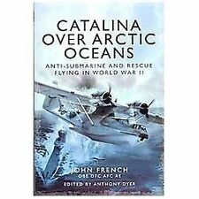 Catalina over Arctic Oceans : Anti-Submarine and Rescue Flying in World War...