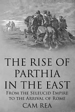 The Rise of Parthia in the East : From the Seleucid Empire to the Arrival of...