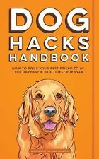Dog Hacks Handbook: How to Raise Your Best Friend to be the Happiest and Healthi