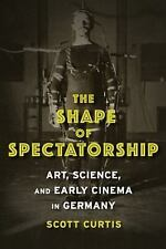 NEW - The Shape of Spectatorship: Art, Science, and Early Cinema in Germany