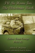 I'll Be Home for the Christmas Rush : Letters from Europe 1944-45 by Albert...