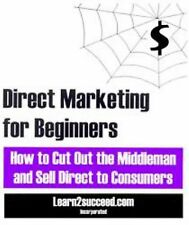 Direct Marketing for Beginners: How to Cut Out the Middleman and Sell Direct to